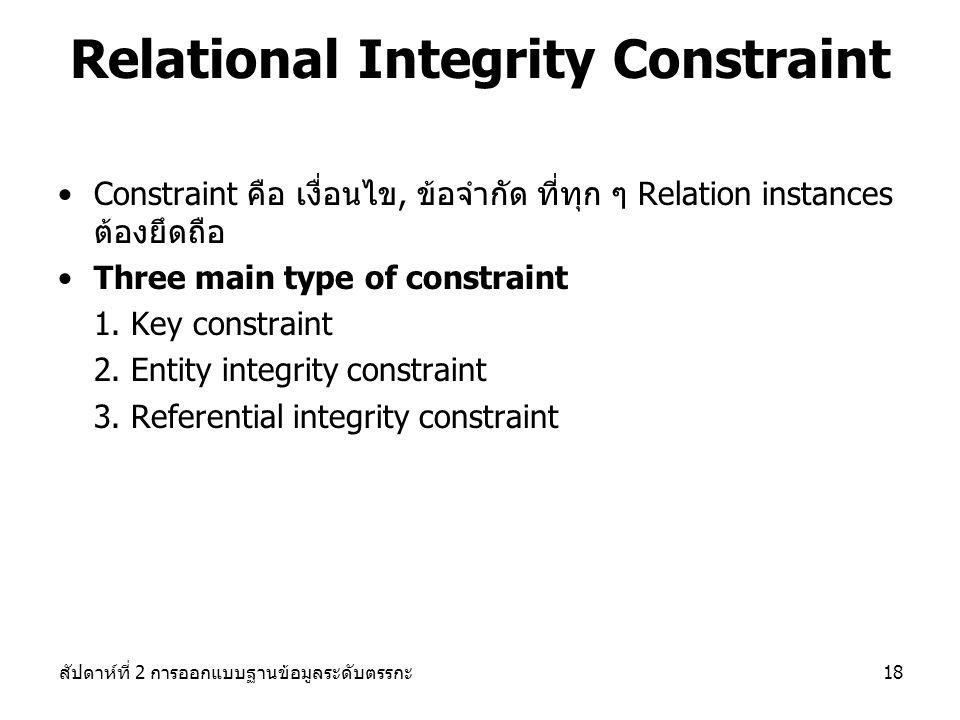 สัปดาห์ที่ 2 การออกแบบฐานข้อมูลระดับตรรกะ18 Constraint คือ เงื่อนไข, ข้อจำกัด ที่ทุก ๆ Relation instances ต้องยึดถือ Three main type of constraint 1.