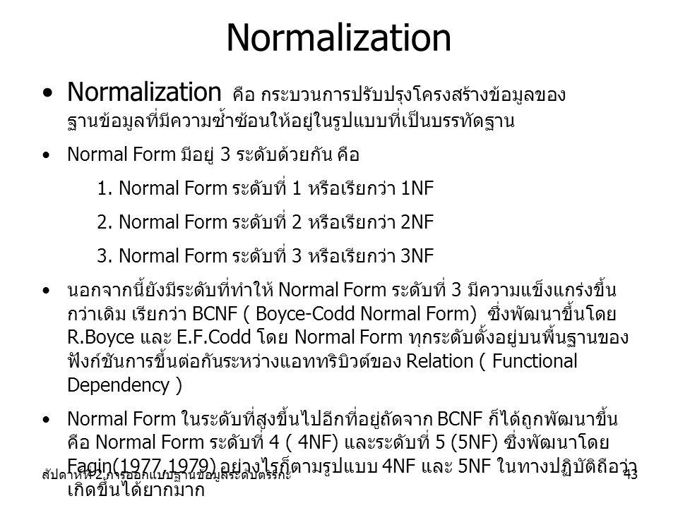 สัปดาห์ที่ 2 การออกแบบฐานข้อมูลระดับตรรกะ43 Normalization Normalization คือ กระบวนการปรับปรุงโครงสร้างข้อมูลของ ฐานข้อมูลที่มีความซ้ำซ้อนให้อยู่ในรูปแบบที่เป็นบรรทัดฐาน Normal Form มีอยู่ 3 ระดับด้วยกัน คือ 1.