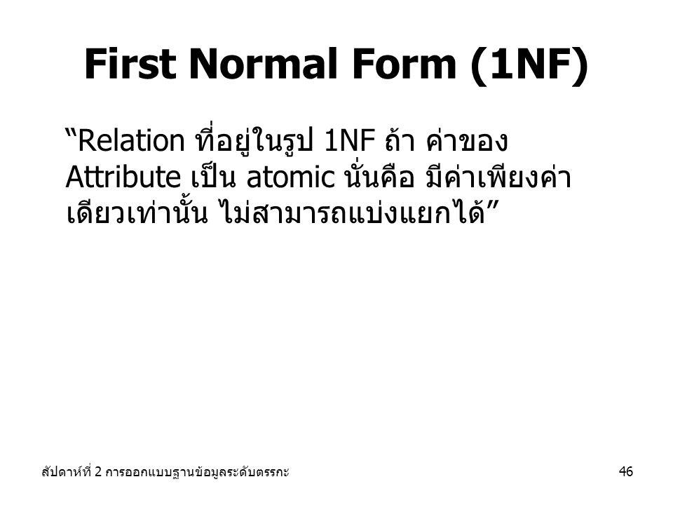สัปดาห์ที่ 2 การออกแบบฐานข้อมูลระดับตรรกะ46 First Normal Form (1NF) Relation ที่อยู่ในรูป 1NF ถ้า ค่าของ Attribute เป็น atomic นั่นคือ มีค่าเพียงค่า เดียวเท่านั้น ไม่สามารถแบ่งแยกได้