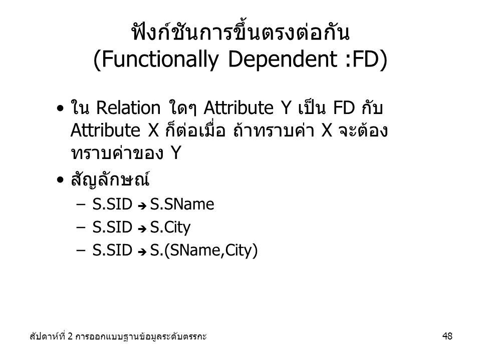 สัปดาห์ที่ 2 การออกแบบฐานข้อมูลระดับตรรกะ48 ฟังก์ชันการขึ้นตรงต่อกัน (Functionally Dependent :FD) ใน Relation ใดๆ Attribute Y เป็น FD กับ Attribute X ก็ต่อเมื่อ ถ้าทราบค่า X จะต้อง ทราบค่าของ Y สัญลักษณ์ –S.SID  S.SName –S.SID  S.City –S.SID  S.(SName,City)