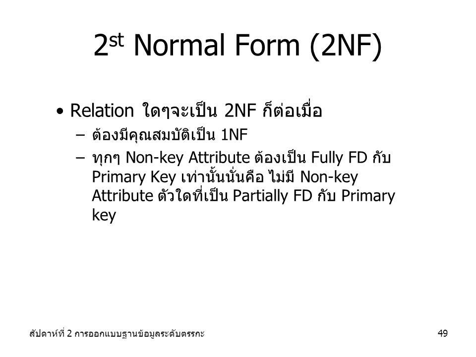 สัปดาห์ที่ 2 การออกแบบฐานข้อมูลระดับตรรกะ49 2 st Normal Form (2NF) Relation ใดๆจะเป็น 2NF ก็ต่อเมื่อ –ต้องมีคุณสมบัติเป็น 1NF –ทุกๆ Non-key Attribute ต้องเป็น Fully FD กับ Primary Key เท่านั้นนั่นคือ ไม่มี Non-key Attribute ตัวใดที่เป็น Partially FD กับ Primary key