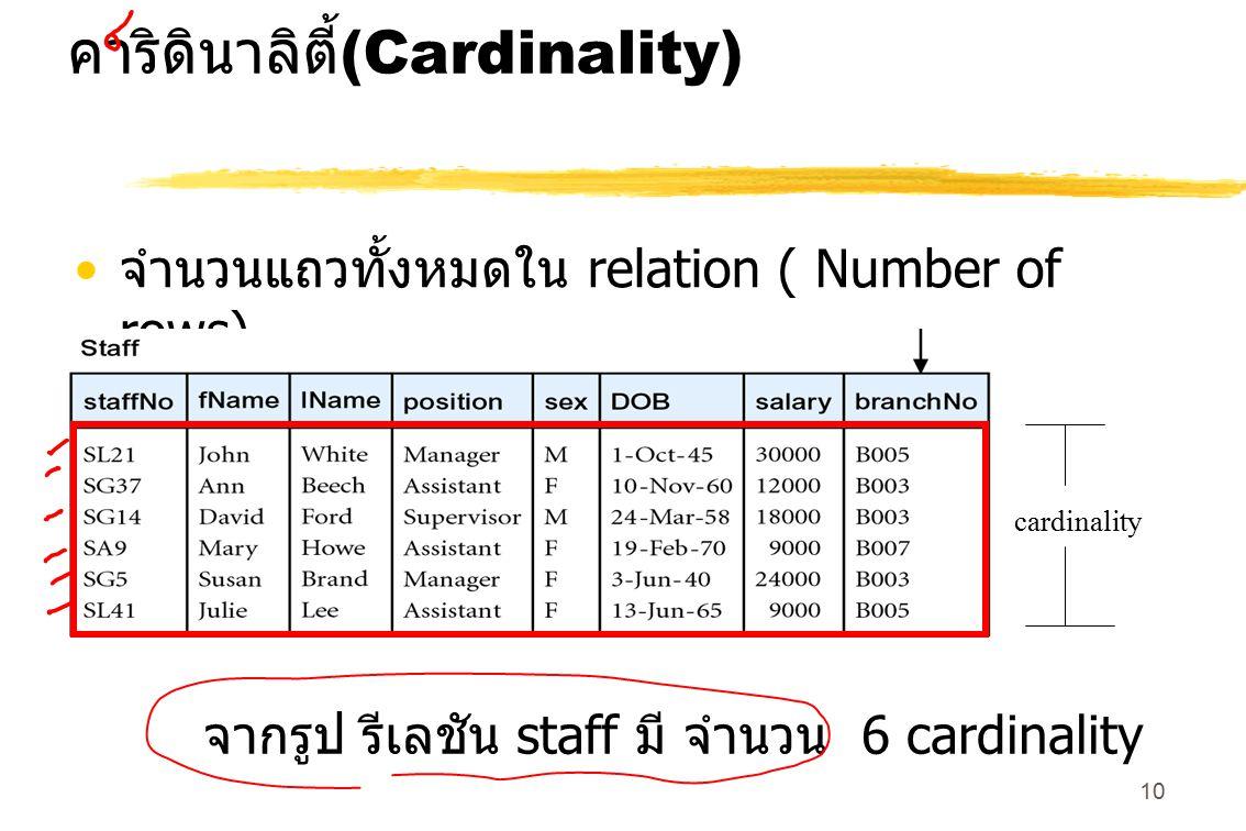 10 คาริดินาลิตี้ (Cardinality) จำนวนแถวทั้งหมดใน relation ( Number of rows). cardinality จากรูป รีเลชัน staff มี จำนวน 6 cardinality