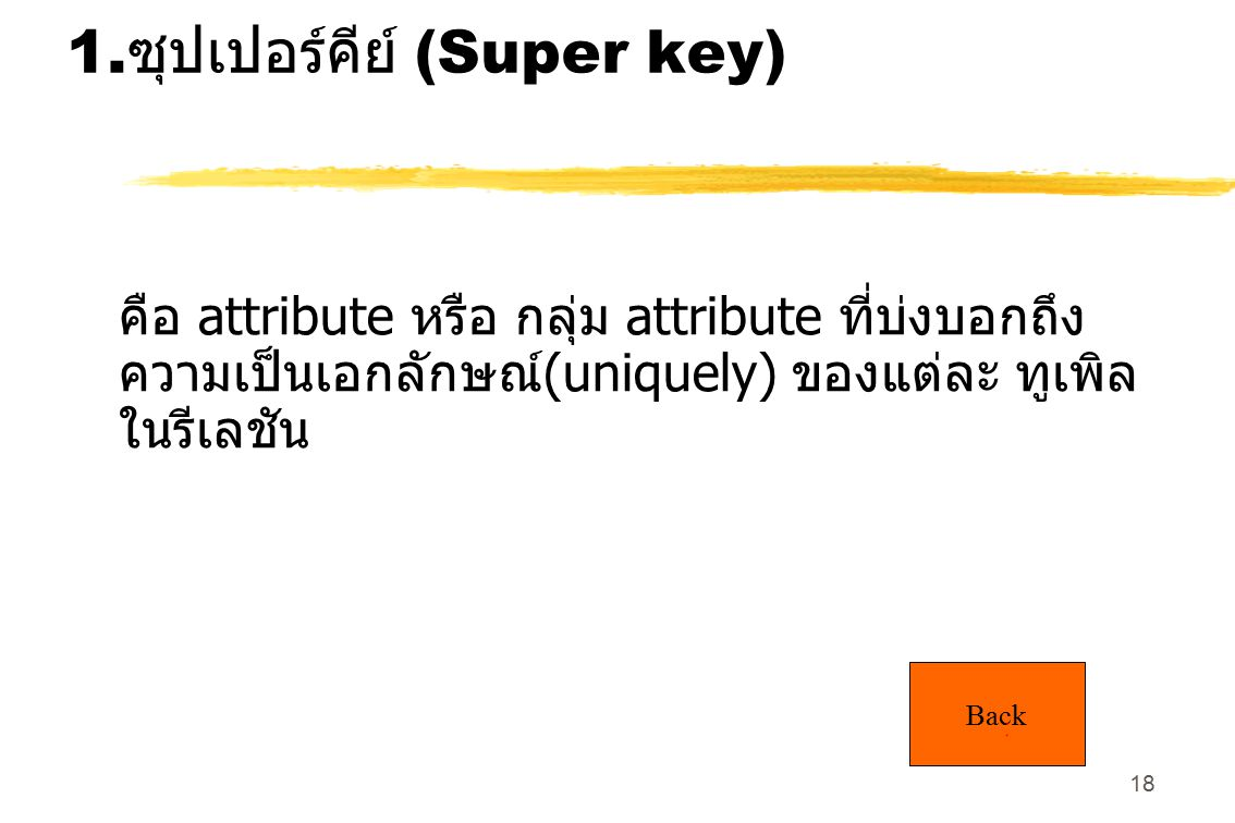 18 1. ซุปเปอร์คีย์ (Super key) คือ attribute หรือ กลุ่ม attribute ที่บ่งบอกถึง ความเป็นเอกลักษณ์ (uniquely) ของแต่ละ ทูเพิล ในรีเลชัน Back