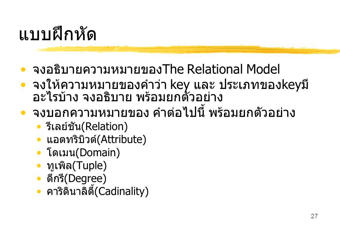 27 แบบฝึกหัด จงอธิบายความหมายของ The Relational Model จงให้ความหมายของคำว่า key และ ประเภทของ key มี อะไรบ้าง จงอธิบาย พร้อมยกตัวอย่าง จงบอกความหมายขอ