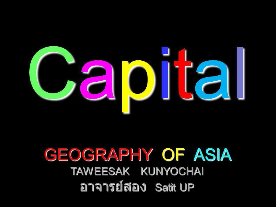 CapitalCapitalCapitalCapital GEOGRAPHY OF ASIA TAWEESAK KUNYOCHAI อาจารย์สอง Satit UP