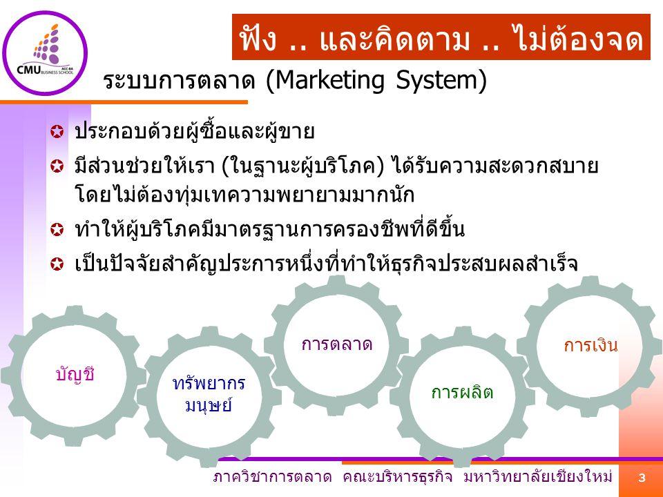 ภาควิชาการตลาด คณะบริหารธุรกิจ มหาวิทยาลัยเชียงใหม่ 3 ระบบการตลาด (Marketing System)  ประกอบด้วยผู้ซื้อและผู้ขาย  มีส่วนช่วยให้เรา (ในฐานะผู้บริโภค) ได้รับความสะดวกสบาย โดยไม่ต้องทุ่มเทความพยายามมากนัก  ทำให้ผู้บริโภคมีมาตรฐานการครองชีพที่ดีขึ้น  เป็นปัจจัยสำคัญประการหนึ่งที่ทำให้ธุรกิจประสบผลสำเร็จ การผลิต การตลาด ทรัพยากร มนุษย์ บัญชี การเงิน ฟัง..