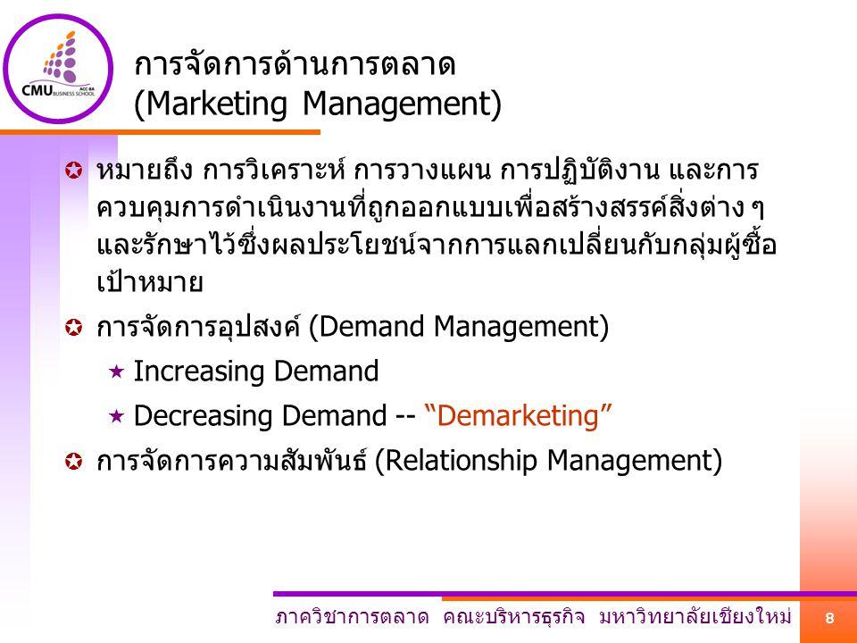 ภาควิชาการตลาด คณะบริหารธุรกิจ มหาวิทยาลัยเชียงใหม่ 8 การจัดการด้านการตลาด (Marketing Management)  หมายถึง การวิเคราะห์ การวางแผน การปฏิบัติงาน และการ ควบคุมการดำเนินงานที่ถูกออกแบบเพื่อสร้างสรรค์สิ่งต่าง ๆ และรักษาไว้ซึ่งผลประโยชน์จากการแลกเปลี่ยนกับกลุ่มผู้ซื้อ เป้าหมาย  การจัดการอุปสงค์ (Demand Management)  Increasing Demand  Decreasing Demand -- Demarketing  การจัดการความสัมพันธ์ (Relationship Management)