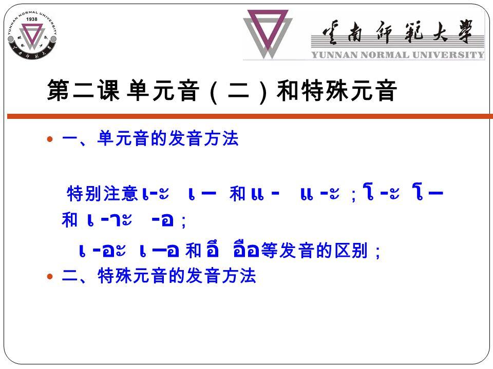 一、单元音的发音方法 特别注意 เ - ะ เ – 和 แ - แ - ะ ; โ - ะ โ – 和 เ - าะ - อ ; เ - อะ เ – อ 和 อึ อือ 等发音的区别; 二、特殊元音的发音方法