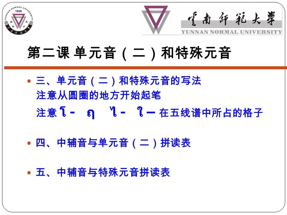 第二课 单元音(二)和特殊元音 三、单元音(二)和特殊元音的写法 注意从圆圈的地方开始起笔 注意 โ - ฤ ไ - ใ – 在五线谱中所占的格子 四、中辅音与单元音(二)拼读表 五、中辅音与特殊元音拼读表