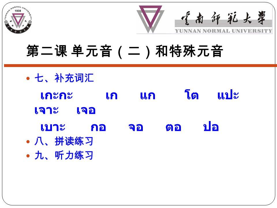 第二课 单元音(二)和特殊元音 七、补充词汇 เกะกะ เก แก โต แปะ เจาะ เจอ เบาะ กอ จอ ตอ ปอ 八、拼读练习 九、听力练习