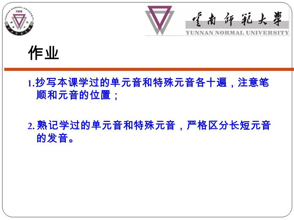 作业 1. 抄写本课学过的单元音和特殊元音各十遍,注意笔 顺和元音的位置; 2. 熟记学过的单元音和特殊元音,严格区分长短元音 的发音。