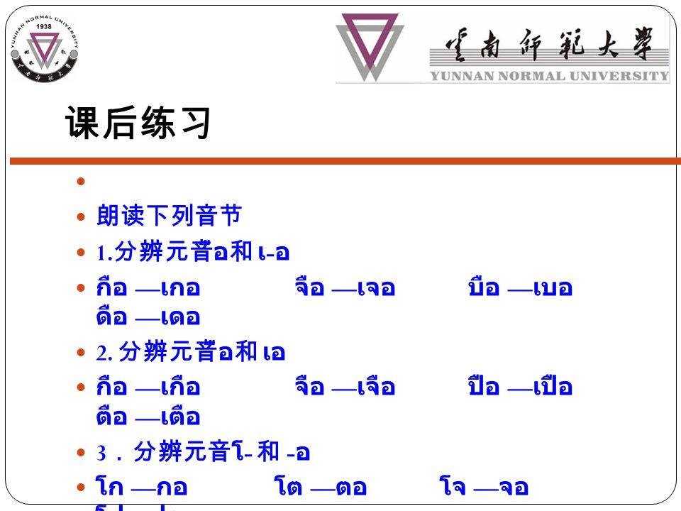 课后练习 朗读下列音节 1. 分辨元音ือ和 เ - อ กือ — เกอ จือ — เจอ บือ — เบอ ดือ — เดอ 2.