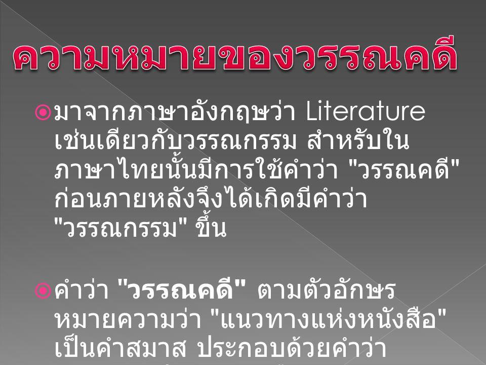  มาจากภาษาอังกฤษว่า Literature เช่นเดียวกับวรรณกรรม สำหรับใน ภาษาไทยนั้นมีการใช้คำว่า วรรณคดี ก่อนภายหลังจึงได้เกิดมีคำว่า วรรณกรรม ขึ้น  คำว่า วรรณคดี ตามตัวอักษร หมายความว่า แนวทางแห่งหนังสือ เป็นคำสมาส ประกอบด้วยคำว่า วรรณ แปลว่า หนังสือ กับคำว่า คดี แปลว่า การดำเนิน การไป