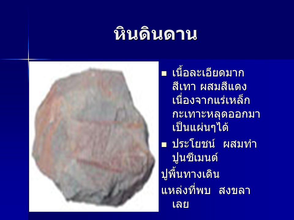 หินดินดาน เนื้อละเอียดมาก สีเทา ผสมสีแดง เนื่องจากแร่เหล็ก กะเทาะหลุดออกมา เป็นแผ่นๆได้ เนื้อละเอียดมาก สีเทา ผสมสีแดง เนื่องจากแร่เหล็ก กะเทาะหลุดออก