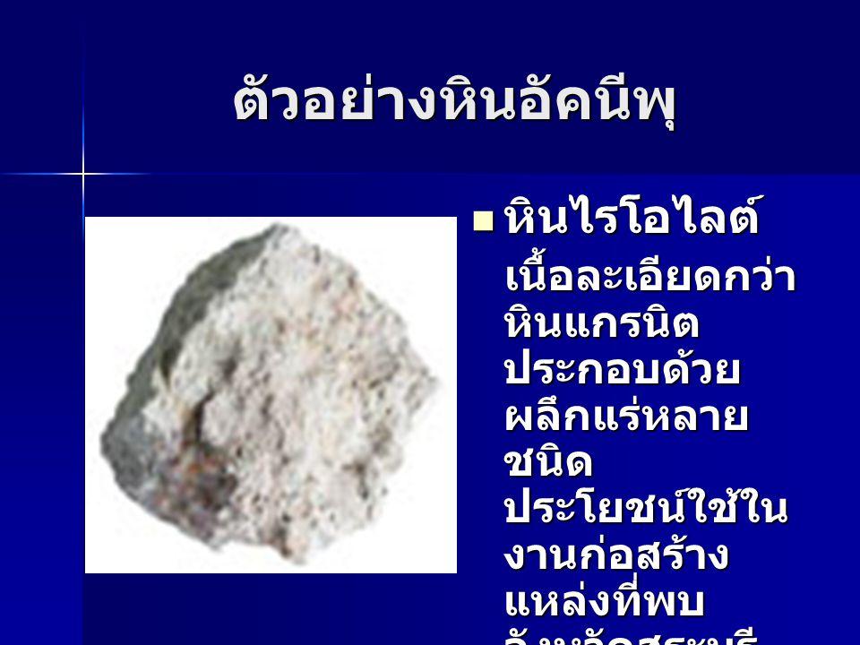 ตัวอย่างหินอัคนีพุ หินไรโอไลต์ หินไรโอไลต์ เนื้อละเอียดกว่า หินแกรนิต ประกอบด้วย ผลึกแร่หลาย ชนิด ประโยชน์ใช้ใน งานก่อสร้าง แหล่งที่พบ จังหวัดสระบุรี