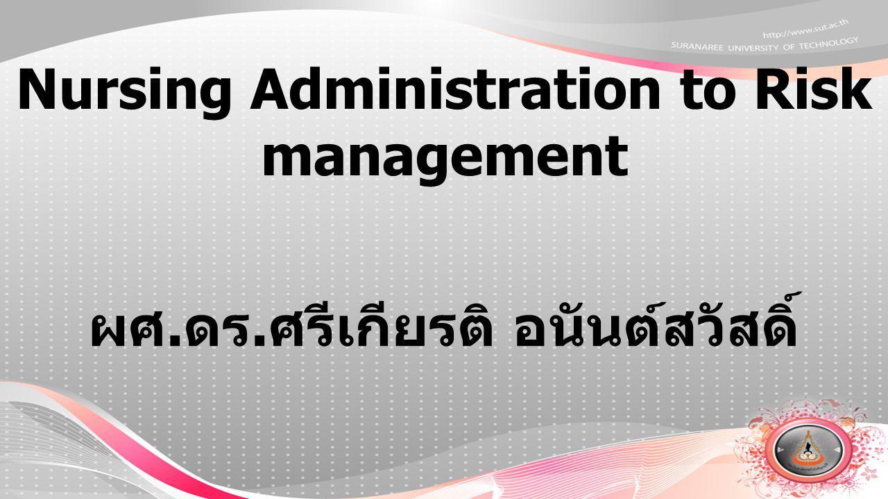 Nursing Administration to Risk management ผศ. ดร. ศรีเกียรติ อนันต์สวัสดิ์