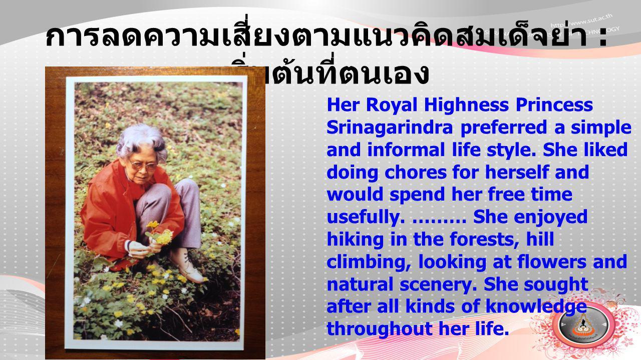 การลดความเสี่ยงตามแนวคิดสมเด็จย่า : เริ่มต้นที่ตนเอง Her Royal Highness Princess Srinagarindra preferred a simple and informal life style. She liked d