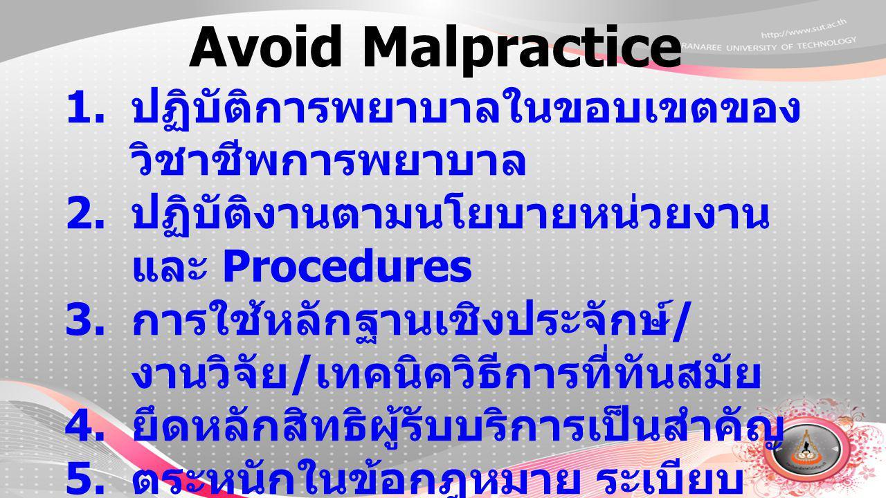 Avoid Malpractice 1. ปฏิบัติการพยาบาลในขอบเขตของ วิชาชีพการพยาบาล 2. ปฏิบัติงานตามนโยบายหน่วยงาน และ Procedures 3. การใช้หลักฐานเชิงประจักษ์ / งานวิจั