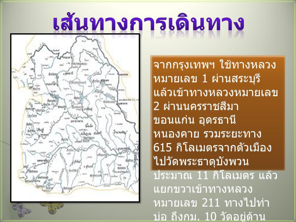 จากกรุงเทพฯ ใช้ทางหลวง หมายเลข 1 ผ่านสระบุรี แล้วเข้าทางหลวงหมายเลข 2 ผ่านนครราชสีมา ขอนแก่น อุดรธานี หนองคาย รวมระยะทาง 615 กิโลเมตรจากตัวเมือง ไปวัดพระธาตุบังพวน ประมาณ 11 กิโลเมตร แล้ว แยกขวาเข้าทางหลวง หมายเลข 211 ทางไปท่า บ่อ ถึงกม.