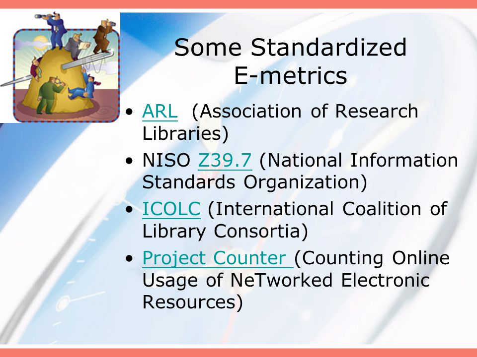 Some Standardized E-metrics ARL (Association of Research Libraries)ARL NISO Z39.7 (National Information Standards Organization)Z39.7 ICOLC (Internatio
