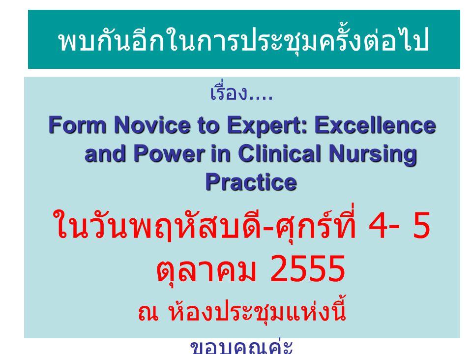 พบกันอีกในการประชุมครั้งต่อไป เรื่อง.... Form Novice to Expert: Excellence and Power in Clinical Nursing Practice ในวันพฤหัสบดี - ศุกร์ที่ 4- 5 ตุลาคม