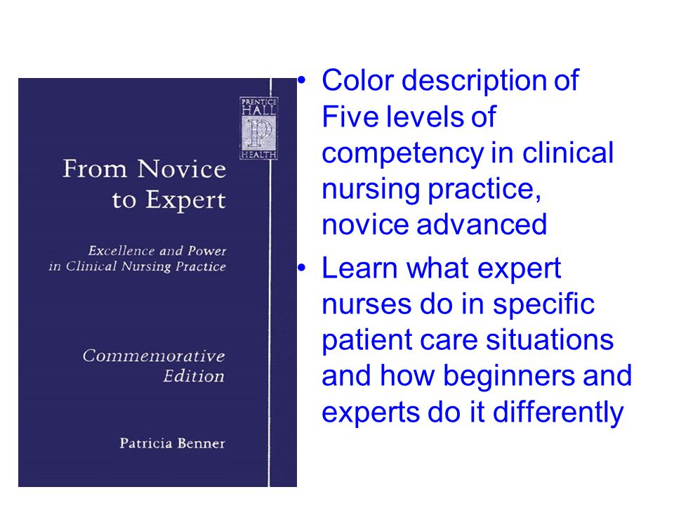 Color description of Five levels of competency in clinical nursing practice, novice advanced Learn what expert nurses do in specific patient care situ