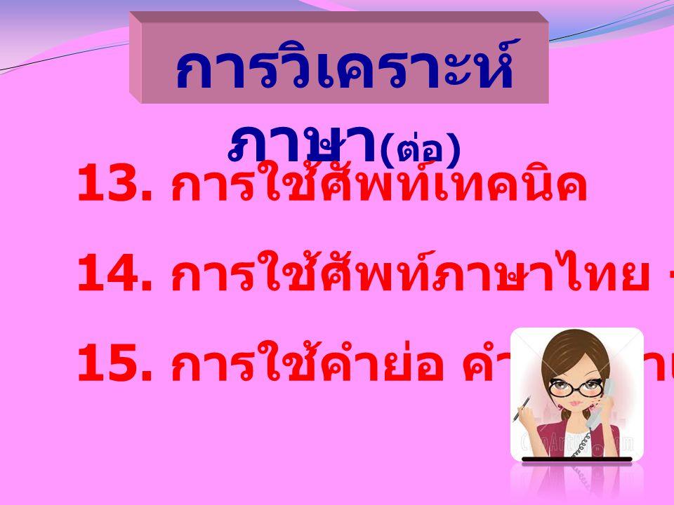 การวิเคราะห์ ภาษา ( ต่อ ) 13. การใช้ศัพท์เทคนิค 14. การใช้ศัพท์ภาษาไทย - ต่างประเทศ 15. การใช้คำย่อ คำตัด คำแทน