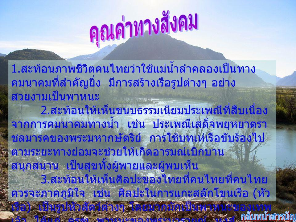 1. สะท้อนภาพชีวิตคนไทยว่าใช้แม่น้ำลำคลองเป็นทาง คมนาคมที่สำคัญยิ่ง มีการสร้างเรือรูปต่างๆ อย่าง สวยงามเป็นพาหนะ 2. สะท้อนให้เห็นขนบธรรมเนียมประเพณีที่