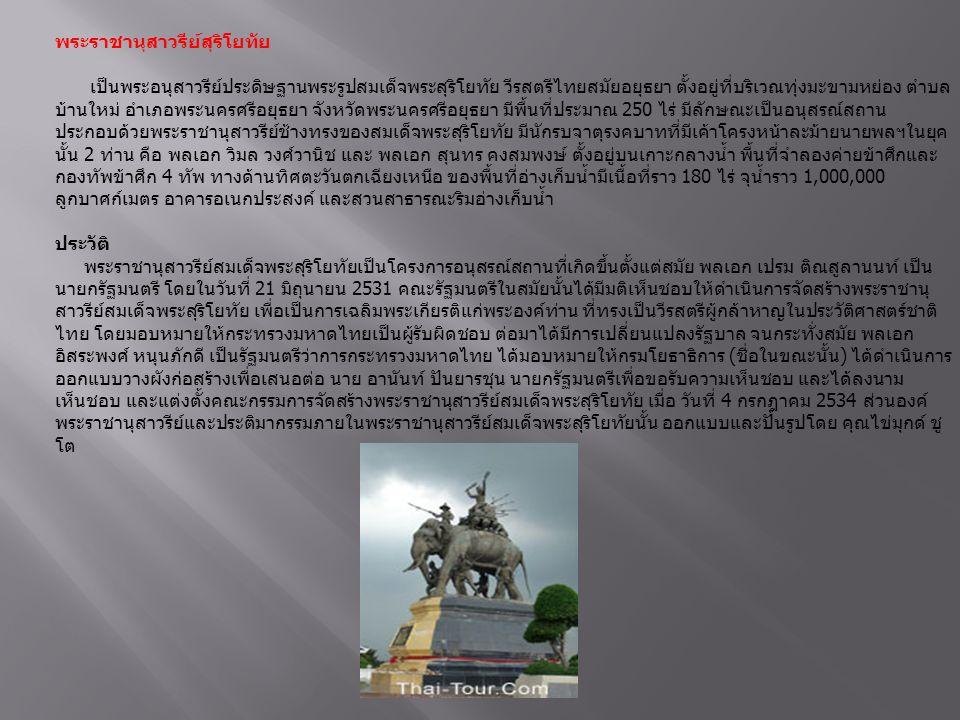 วัดใหญ่ชัยมงคล วัดใหญ่ชัยมงคลเดิมชื่อวัดป่าแก้วหรือวัดเจ้าพระยาไทย ตั้งอยู่ทางฝั่งตะวันออกของแม่น้ำป่าสัก จากกรุงเทพฯ เข้าตัวเมืองอยุธยาแล้วจะ เห็นเจดีย์วัดสามปลื้ม (เจดีย์กลางถนน) ให้เลี้ยวซ้ายตรงไปประมาณ 1 กิโลเมตร จะเห็นวัดใหญ่ชัยมงคลอยู่ทางซ้ายมือ วัดนี้ตามข้อมูล ประวัติศาสตร์สันนิษฐานว่าพระเจ้าอู่ทองทรงสร้างขึ้นเมื่อ พ.ศ.