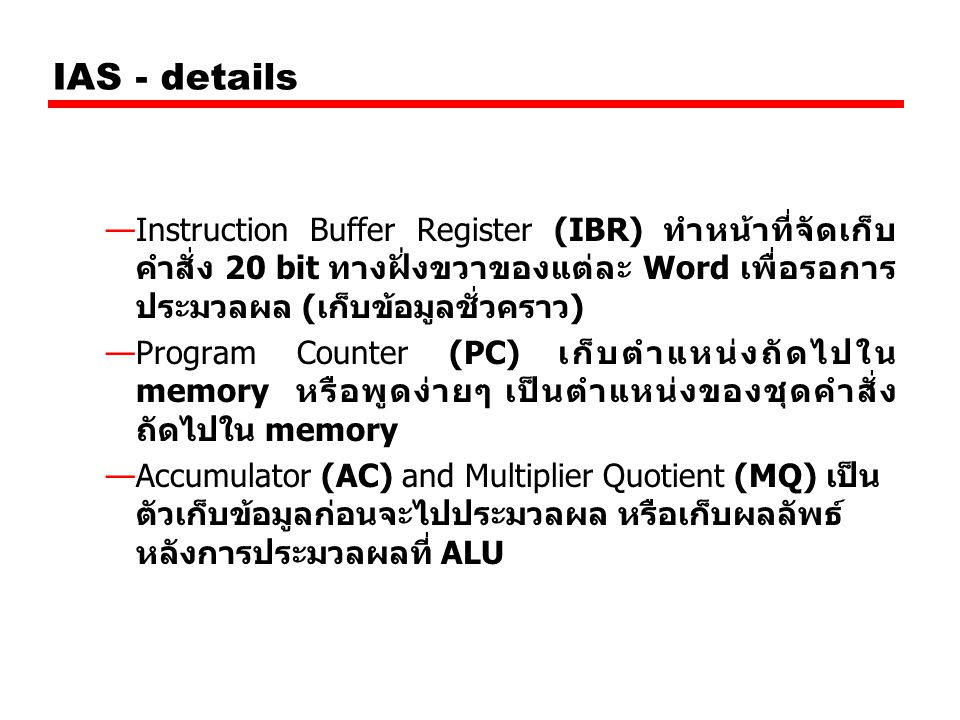 IAS - details —Instruction Buffer Register (IBR) ทำหน้าที่จัดเก็บ คำสั่ง 20 bit ทางฝั่งขวาของแต่ละ Word เพื่อรอการ ประมวลผล (เก็บข้อมูลชั่วคราว) —Prog