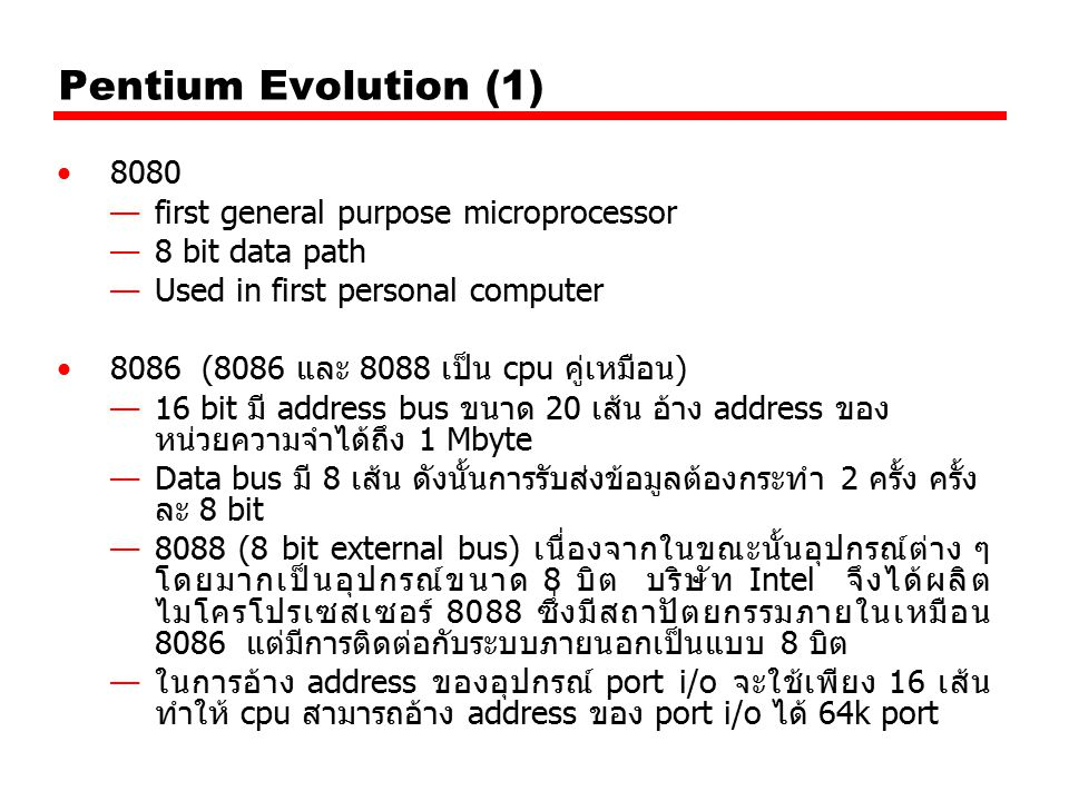 Pentium Evolution (1) 8080 —first general purpose microprocessor —8 bit data path —Used in first personal computer 8086 (8086 และ 8088 เป็น cpu คู่เหม