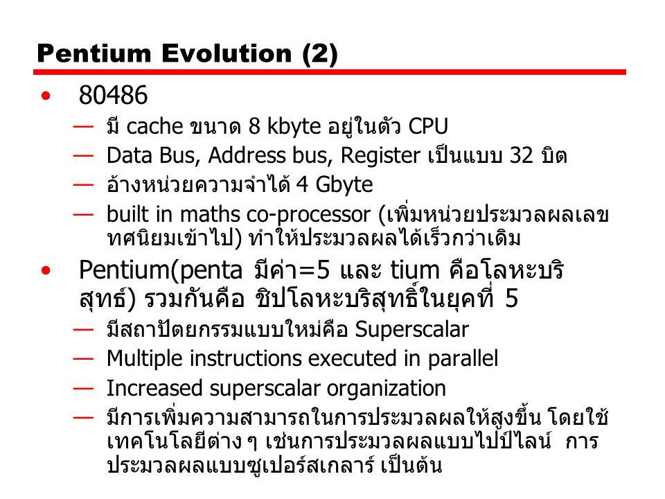 Pentium Evolution (2) 80486 —มี cache ขนาด 8 kbyte อยู่ในตัว CPU —Data Bus, Address bus, Register เป็นแบบ 32 บิต —อ้างหน่วยความจำได้ 4 Gbyte —built in