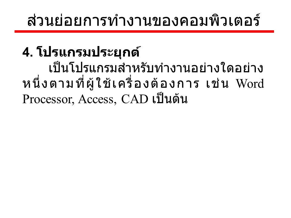 ส่วนย่อยการทำงานของคอมพิวเตอร์ 4. โปรแกรมประยุกต์ เป็นโปรแกรมสำหรับทำงานอย่างใดอย่าง หนึ่งตามที่ผู้ใช้เครื่องต้องการ เช่น Word Processor, Access, CAD