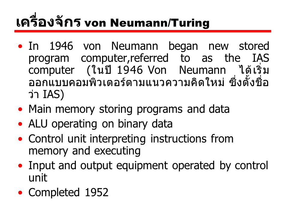 เครื่องจักร von Neumann/Turing In 1946 von Neumann began new stored program computer,referred to as the IAS computer (ในปี 1946 Von Neumann ได้เริ่ม ออกแบบคอมพิวเตอร์ตามแนวความคิดใหม่ ซึ่งตั้งชื่อ ว่า IAS) Main memory storing programs and data ALU operating on binary data Control unit interpreting instructions from memory and executing Input and output equipment operated by control unit Completed 1952