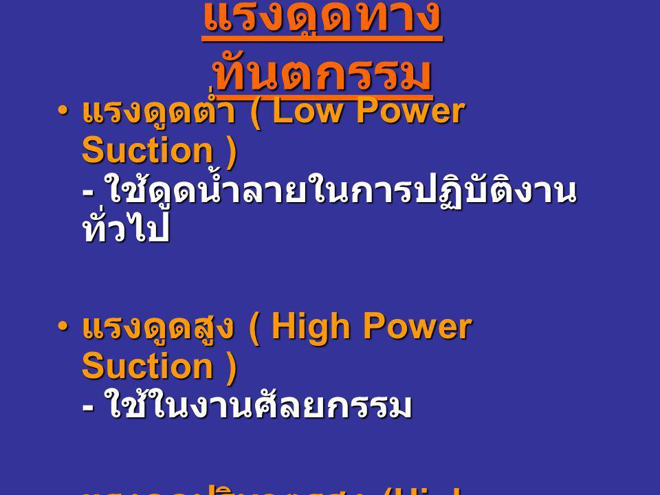 แรงดูดทาง ทันตกรรม แรงดูดต่ำ ( Low Power Suction ) - ใช้ดูดน้ำลายในการปฏิบัติงาน ทั่วไป แรงดูดต่ำ ( Low Power Suction ) - ใช้ดูดน้ำลายในการปฏิบัติงาน ทั่วไป แรงดูดสูง ( High Power Suction ) - ใช้ในงานศัลยกรรม แรงดูดสูง ( High Power Suction ) - ใช้ในงานศัลยกรรม แรงดูดปริมาตรสูง (High Volume Suction ) - ใช้ดูดละอองน้ำจากงานอุดฟัน ขูดหินน้ำลาย แรงดูดปริมาตรสูง (High Volume Suction ) - ใช้ดูดละอองน้ำจากงานอุดฟัน ขูดหินน้ำลาย