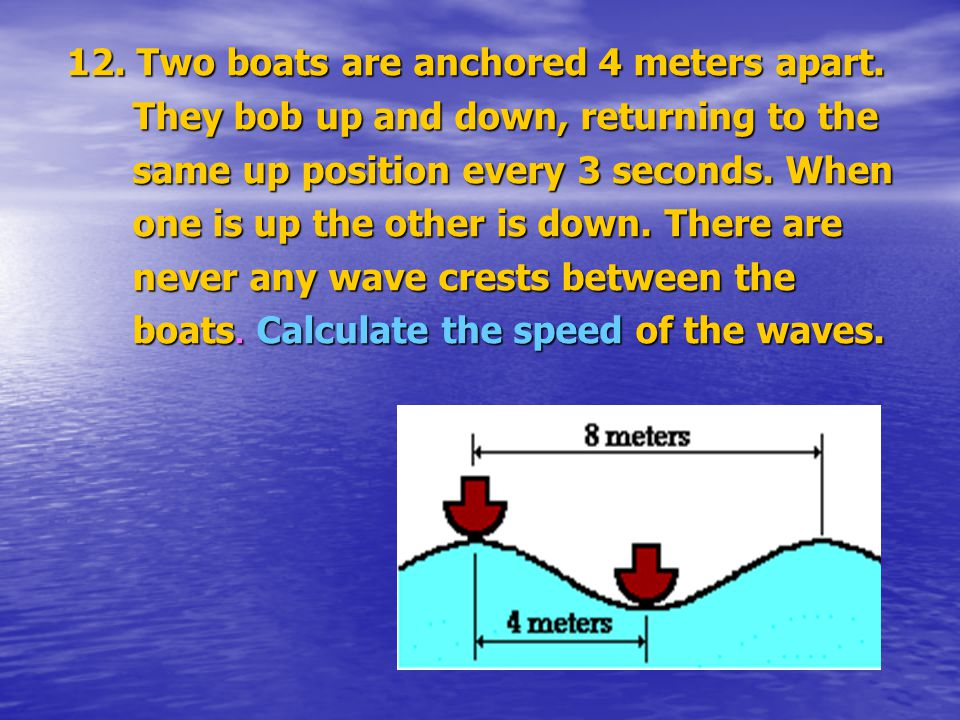 12. Two boats are anchored 4 meters apart. They bob up and down, returning to the They bob up and down, returning to the same up position every 3 seco