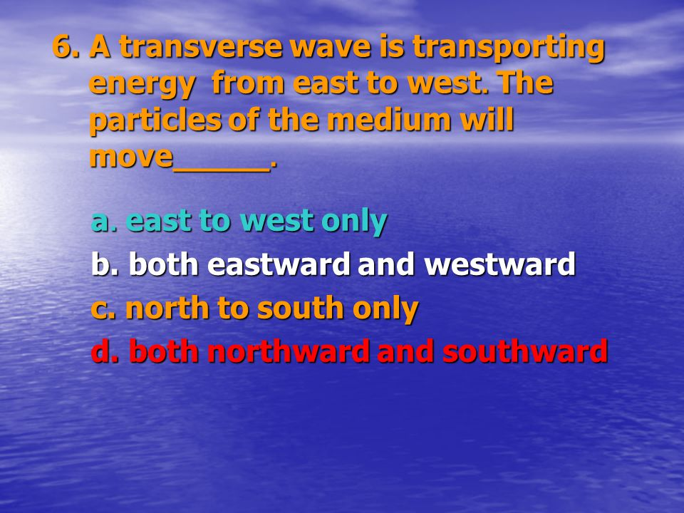 6. A transverse wave is transporting energy from east to west. The particles of the medium will move_____. 6. A transverse wave is transporting energy