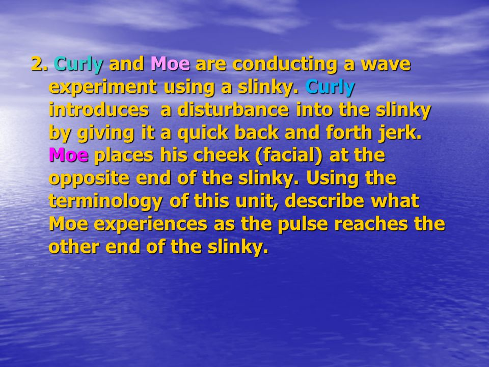 2. Curly and Moe are conducting a wave experiment using a slinky. Curly introduces a disturbance into the slinky by giving it a quick back and forth j
