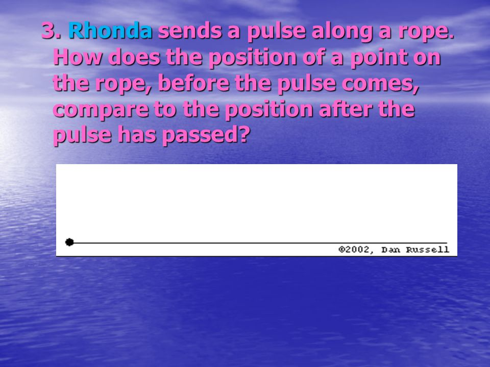 3. Rhonda sends a pulse along a rope. How does the position of a point on the rope, before the pulse comes, compare to the position after the pulse ha