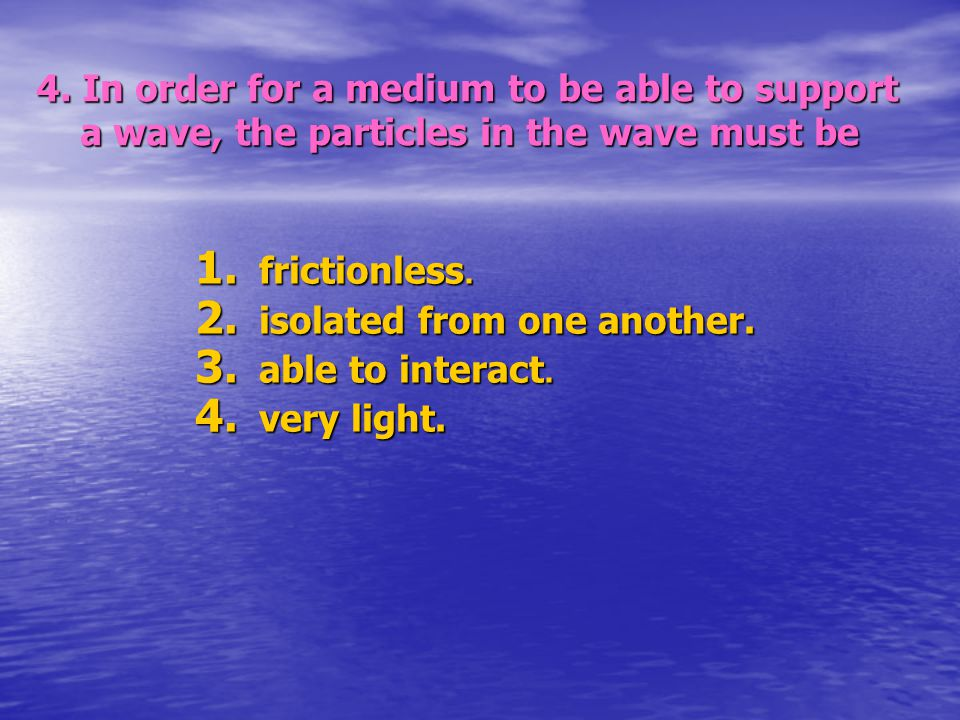 4.In order for a medium to be able to support a wave, the particles in the wave must be 1.
