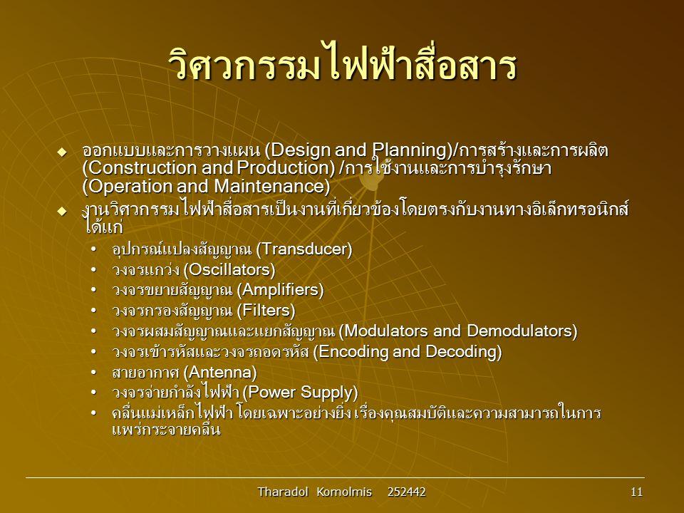 Tharadol Komolmis 252442 11 วิศวกรรมไฟฟ้าสื่อสาร  ออกแบบและการวางแผน (Design and Planning)/การสร้างและการผลิต (Construction and Production) /การใช้งา