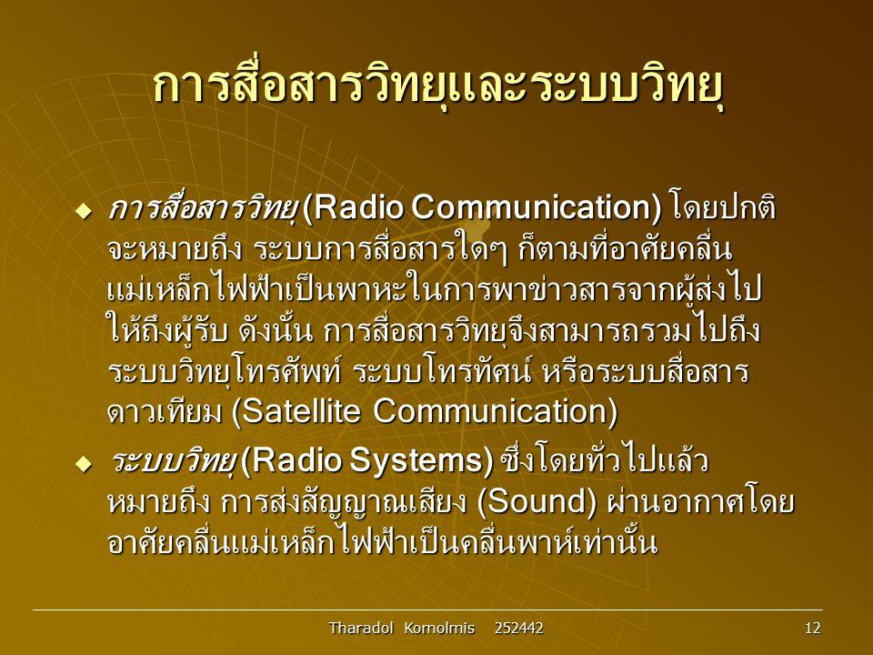 Tharadol Komolmis 252442 12 การสื่อสารวิทยุและระบบวิทยุ  การสื่อสารวิทยุ (Radio Communication) โดยปกติ จะหมายถึง ระบบการสื่อสารใดๆ ก็ตามที่อาศัยคลื่น