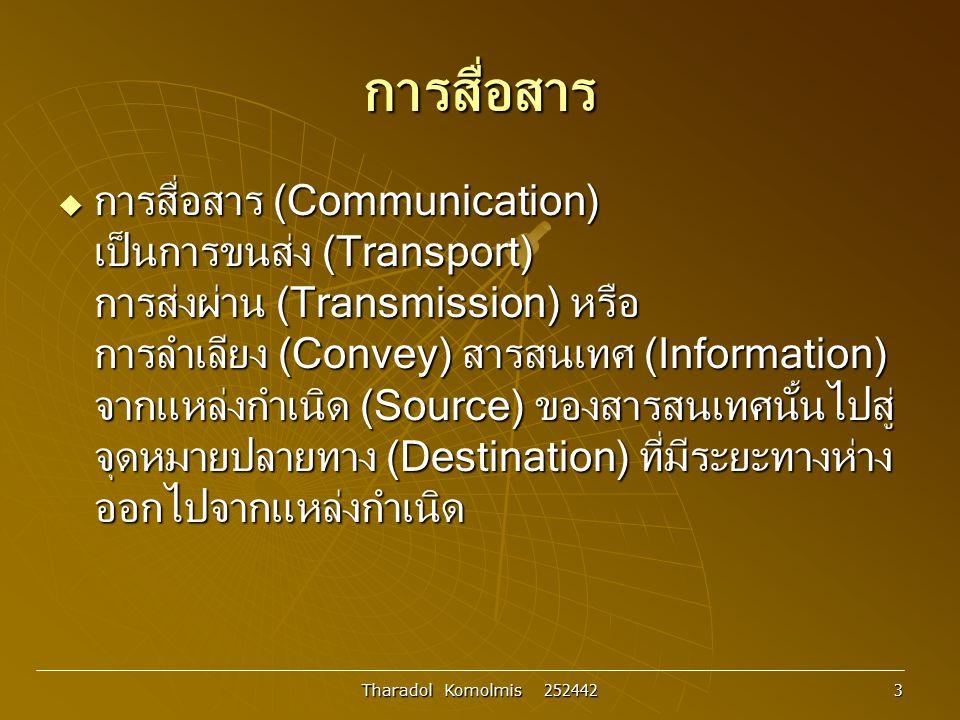 Tharadol Komolmis 252442 4 การสื่อสาร  สื่อสารทางไฟฟ้า (Electrical Communication ) ซึ่งเป็นการสื่อสารที่อาศัยพลังงานไฟฟ้าเป็นพาหะใน การลำเลียงข่าวสารหรือสารสนเทศที่ต้องการส่งไป ให้ถึงผู้รับได้อย่างถูกต้อง
