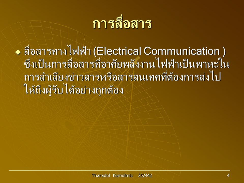 Tharadol Komolmis 252442 5 สารสนเทศ ข่าวสาร ข้อมูล และสัญญาณ  สารสนเทศ (Information) เป็นหัวใจสำคัญของการสื่อสาร เป็น สิ่งที่ผู้ส่งต้องการส่งไปให้ถึงผู้รับ ใช้แสดงความหมายและ ความรู้สึกในเชิงปรัชญาที่ยากแก่การนิยาม โดยทั่วไปแล้ว มักอยู่ ในลักษณะของนามธรรมที่ขึ้นอยู่กับความเข้าใจและการตีความ ของแต่ละบุคคล สารสนเทศหนึ่ง อาจถูกตีความหรือแปล ความหมายได้หลายอย่างแตกต่างกันออกไป ในบางกรณี สารสนเทศสามารถนิยามว่า เป็นข้อมูลข่าวสารชนิดหนึ่งที่ไม่ สามารถคาดเดาได้ล่วงหน้า (ตามหลักทฤษฎีสารสนเทศ) หรืออีก นัยหนึ่งอาจกล่าวได้ว่า ข้อมูลข่าวสารที่สามารถคาดเดาล่วงหน้า ได้ไม่มีสารสนเทศอยู่ในข่าวสารนั้นเลย