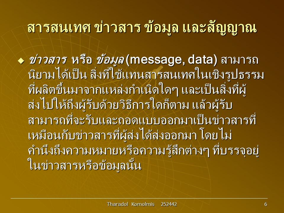 Tharadol Komolmis 252442 7 สารสนเทศ ข่าวสาร ข้อมูล และสัญญาณ  สัญญาณ (Signal) เป็นสิ่งที่อยู่ในรูปแบบทาง กายภาพต่างๆ ถูกใช้เป็นตัวแทนของสารสนเทศหรือ ข่าวสารที่ต้องการส่ง เช่น สัญญาณเสียง สัญญาณ แสง หรือสัญญาณไฟฟ้า เป็นต้น สำหรับในระบบ การสื่อสารด้วยไฟฟ้าสัญญาณที่ใช้กันในทางไฟฟ้า เป็นหลัก ซึ่งอาจรวมความไปถึงสัญญาณ แม่เหล็กไฟฟ้าด้วย สัญญาณที่ใช้กันในทางไฟฟ้า สื่อสารสามารถแบ่งออกได้เป็นสองประเภทหลัก ได้แก่ สัญญาณอนาลอกและสัญญาณดิจิตอล
