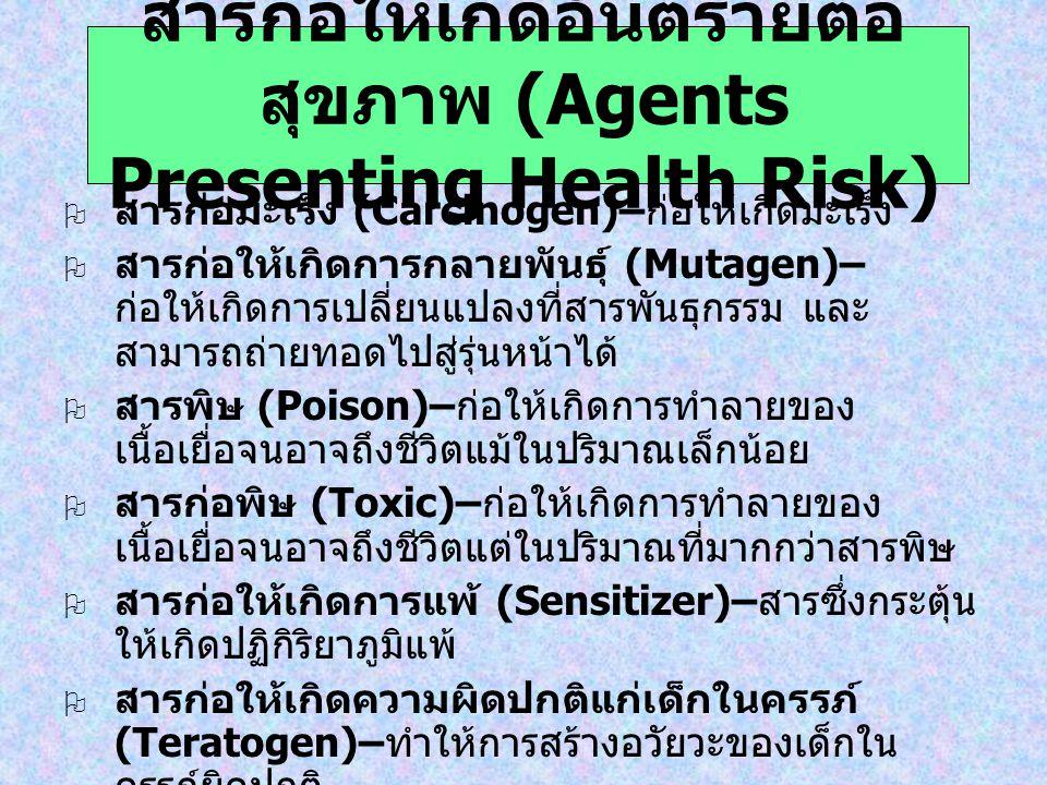 สารก่อให้เกิดอันตรายต่อ สุขภาพ (Agents Presenting Health Risk)  สารก่อมะเร็ง (Carcinogen)– ก่อให้เกิดมะเร็ง  สารก่อให้เกิดการกลายพันธุ์ (Mutagen)– ก