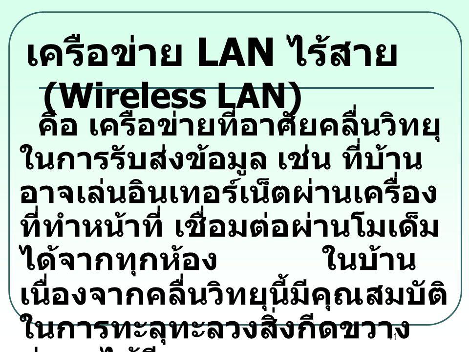 11 เครือข่าย LAN ไร้สาย (Wireless LAN) คือ เครือข่ายที่อาศัยคลื่นวิทยุ ในการรับส่งข้อมูล เช่น ที่บ้าน อาจเล่นอินเทอร์เน็ตผ่านเครื่อง ที่ทำหน้าที่ เชื่