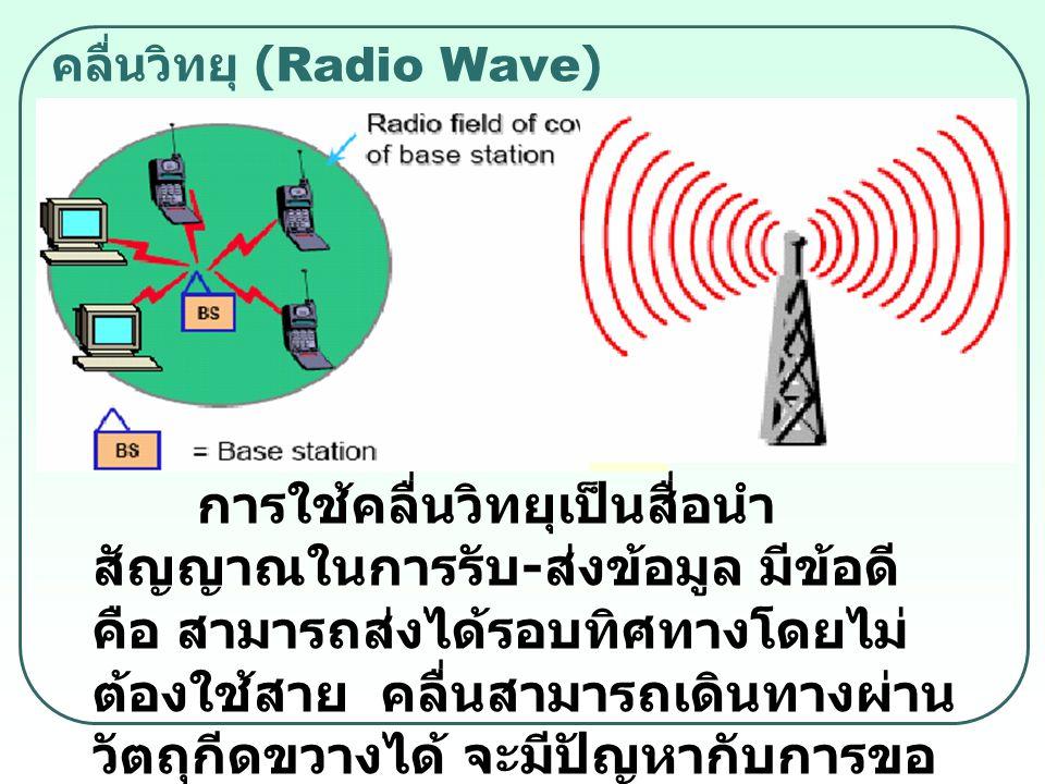 คลื่นวิทยุ (Radio Wave) การใช้คลื่นวิทยุเป็นสื่อนำ สัญญาณในการรับ - ส่งข้อมูล มีข้อดี คือ สามารถส่งได้รอบทิศทางโดยไม่ ต้องใช้สาย คลื่นสามารถเดินทางผ่า