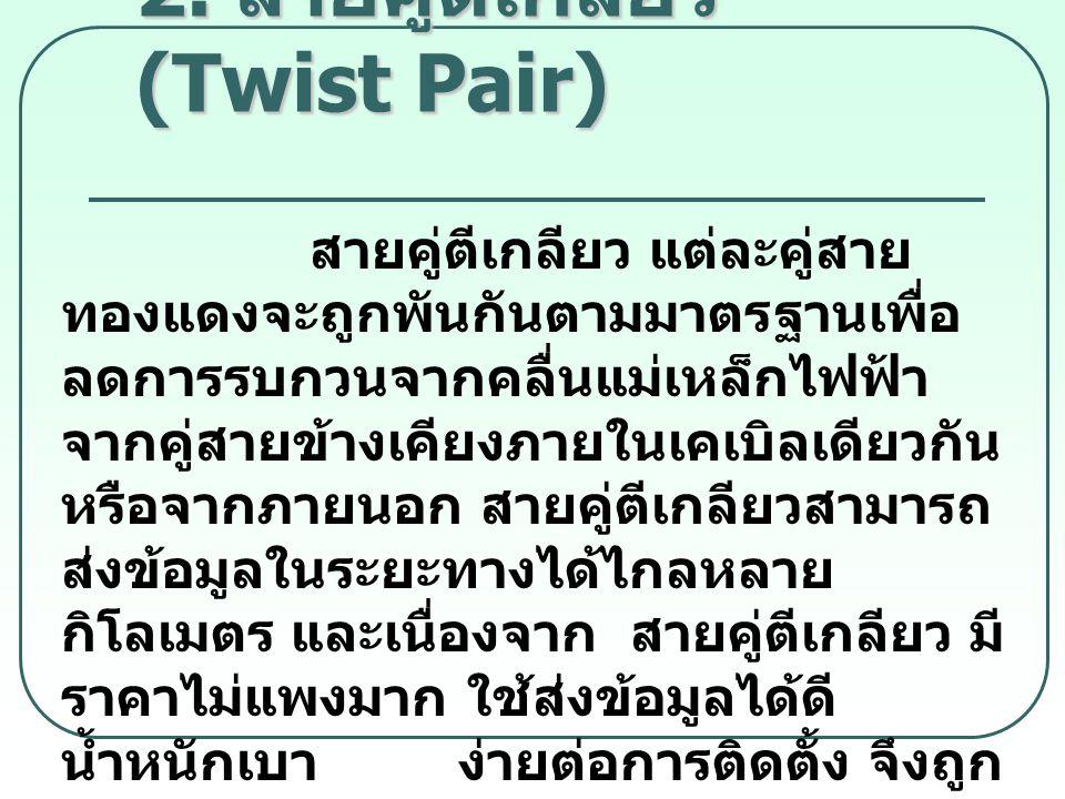 2. สายคู่ตีเกลียว (Twist Pair) สายคู่ตีเกลียว แต่ละคู่สาย ทองแดงจะถูกพันกันตามมาตรฐานเพื่อ ลดการรบกวนจากคลื่นแม่เหล็กไฟฟ้า จากคู่สายข้างเคียงภายในเคเบ