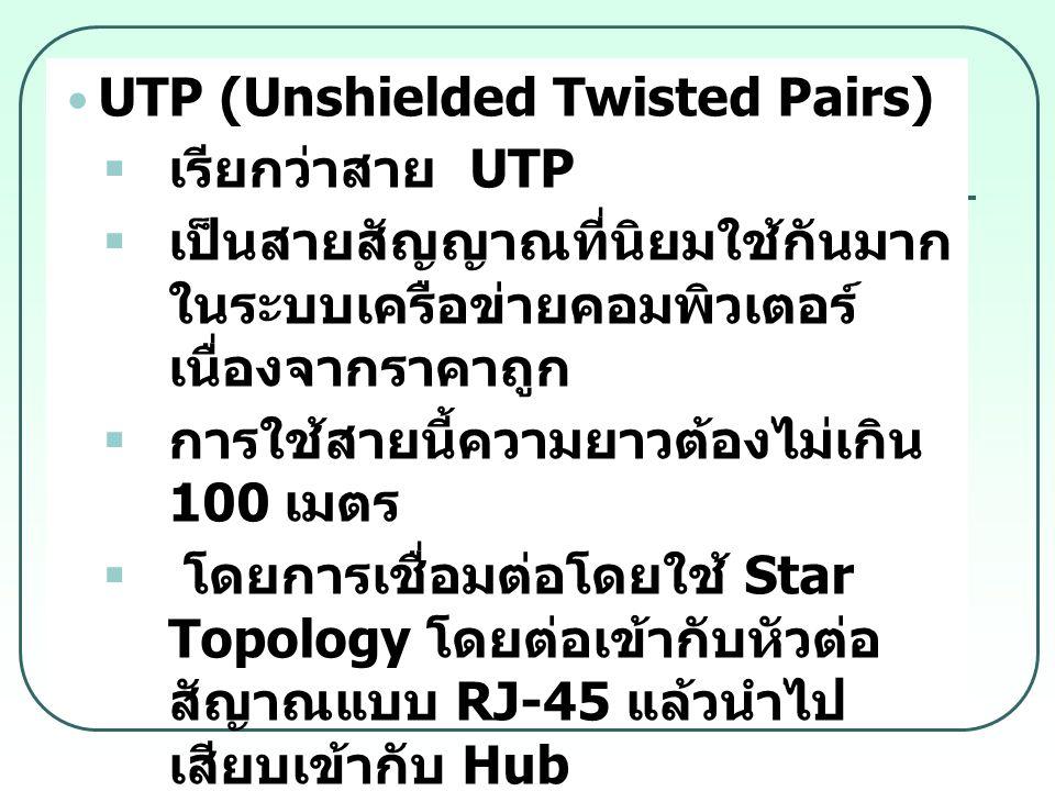 UTP (Unshielded Twisted Pairs)  เรียกว่าสาย UTP  เป็นสายสัญญาณที่นิยมใช้กันมาก ในระบบเครือข่ายคอมพิวเตอร์ เนื่องจากราคาถูก  การใช้สายนี้ความยาวต้อง